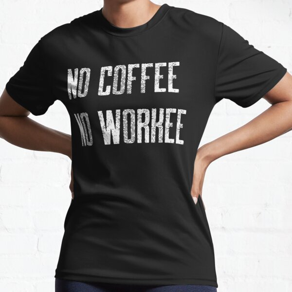No Coffee No Workee Active T-Shirt