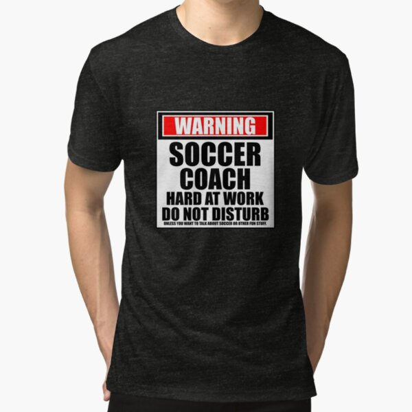 Warning Soccer Coach Hard At Work Do Not Disturb Tri-blend T-Shirt