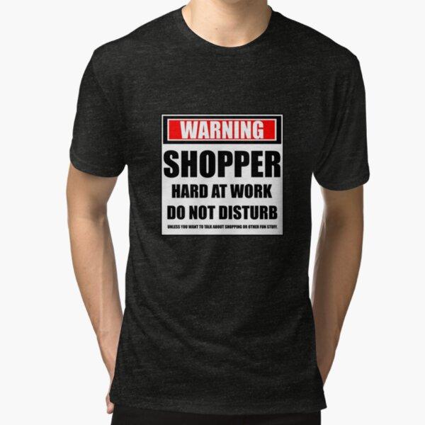 Warning Shopper Hard At Work Do Not Disturb Tri-blend T-Shirt