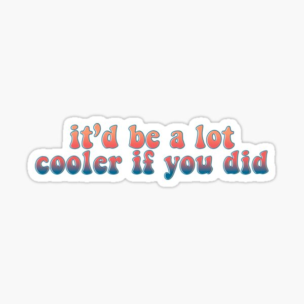 It'd Be A Lot Cooler If You Did Sticker