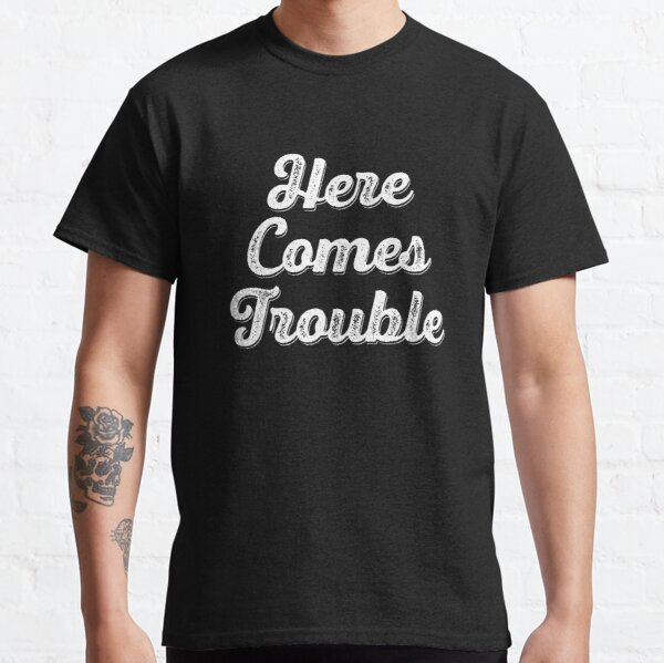 Here Comes Trouble Classic T-Shirt