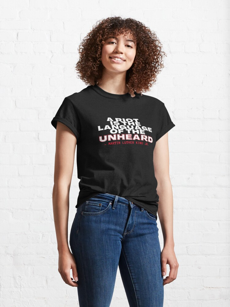 Alternate view of A Riot Is The Language Of The Unheard Martin Luther King Jr. Classic T-Shirt