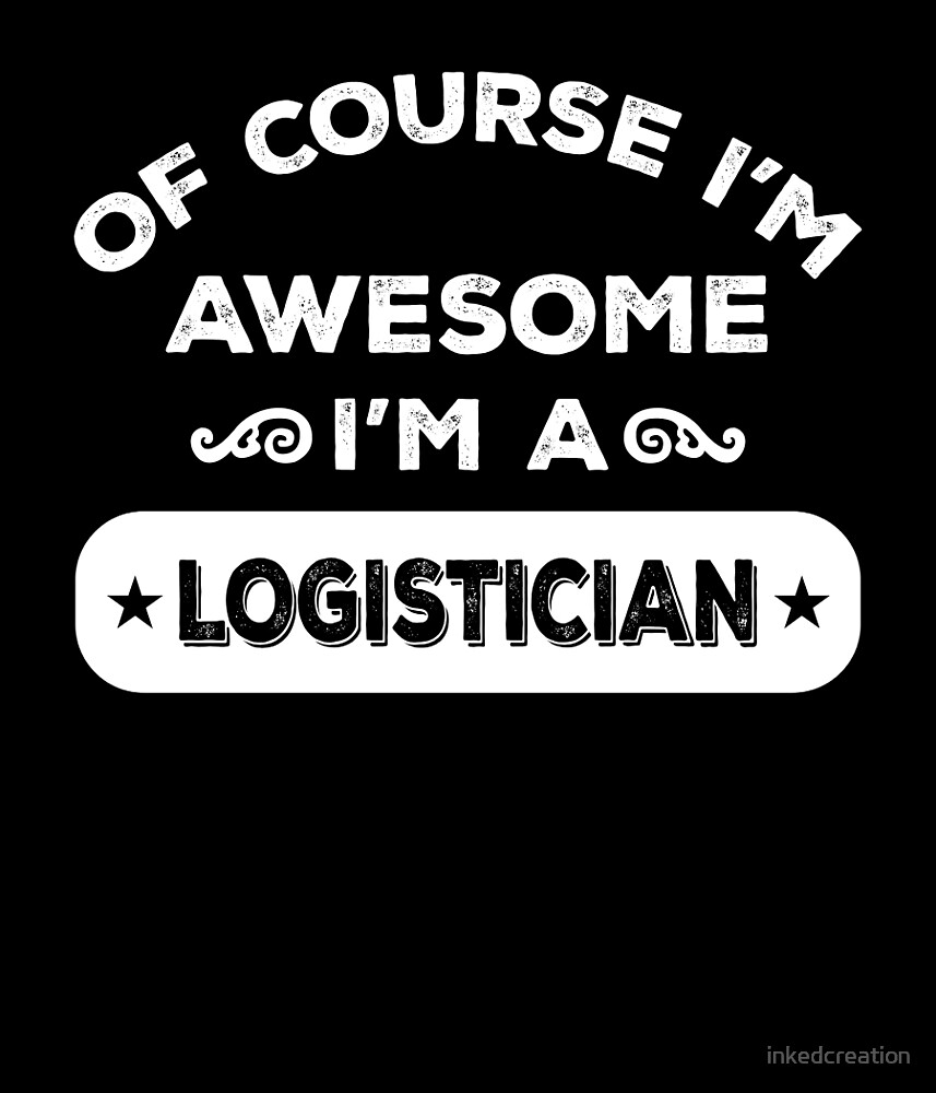 OF COURSE I'M AWESOME I'M A LOGISTICIAN by inkedcreation