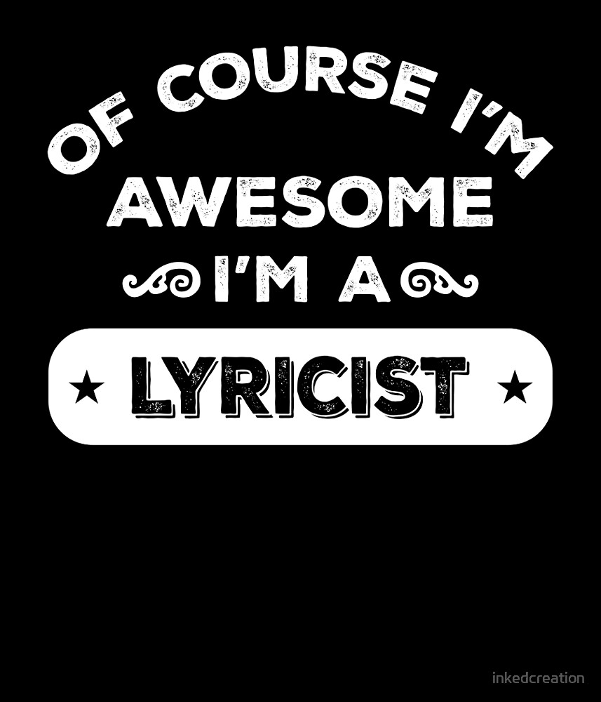 OF COURSE I'M AWESOME I'M A LYRICIST by inkedcreation