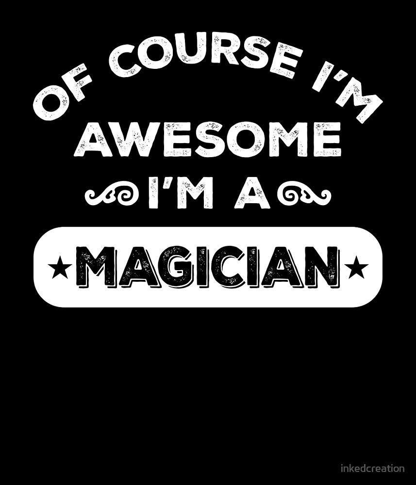 OF COURSE I'M AWESOME I'M A MAGICIAN by inkedcreation