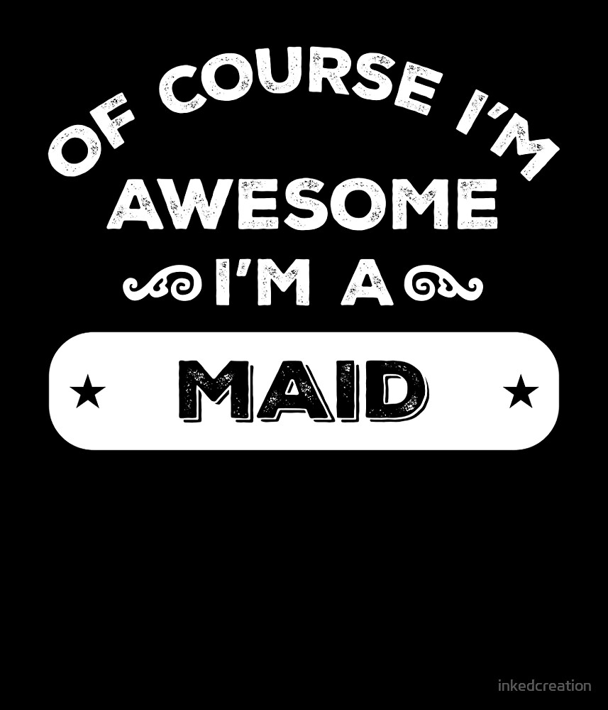 OF COURSE I'M AWESOME I'M A MAID by inkedcreation