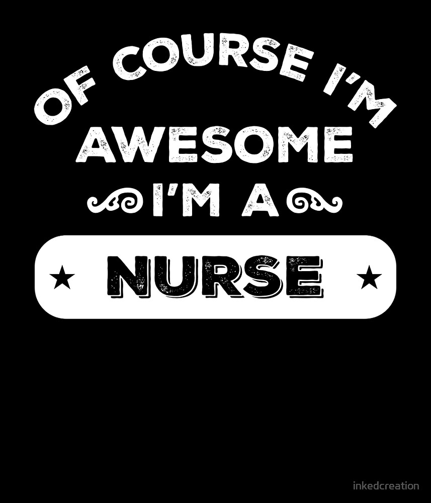 OF COURSE I'M AWESOME I'M A NURSE by inkedcreation