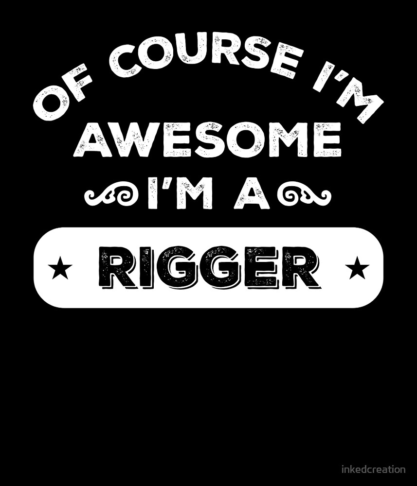 OF COURSE I'M AWESOME I'M A RIGGER by inkedcreation