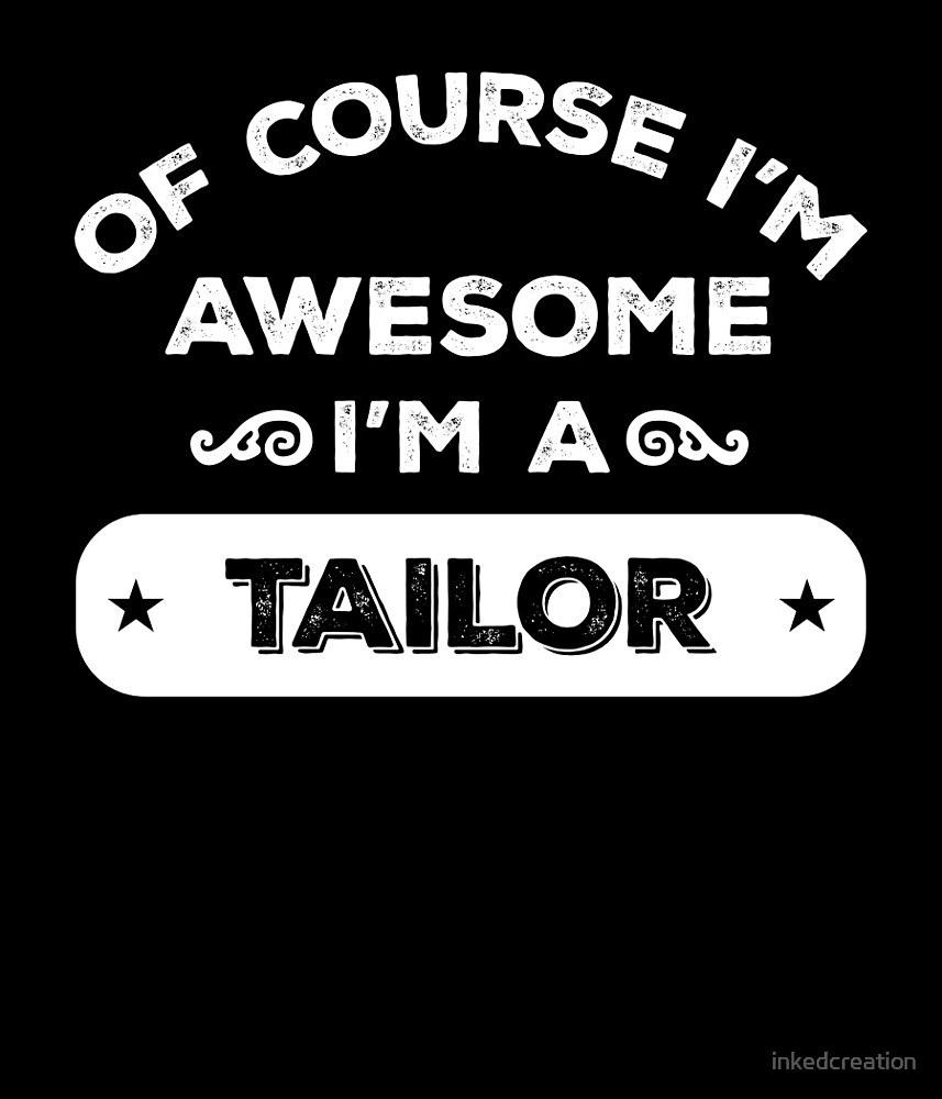 OF COURSE I'M AWESOME I'M A TAILOR by inkedcreation