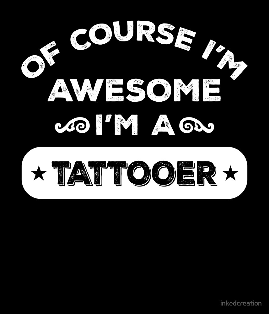 OF COURSE I'M AWESOME I'M A TATTOOER by inkedcreation