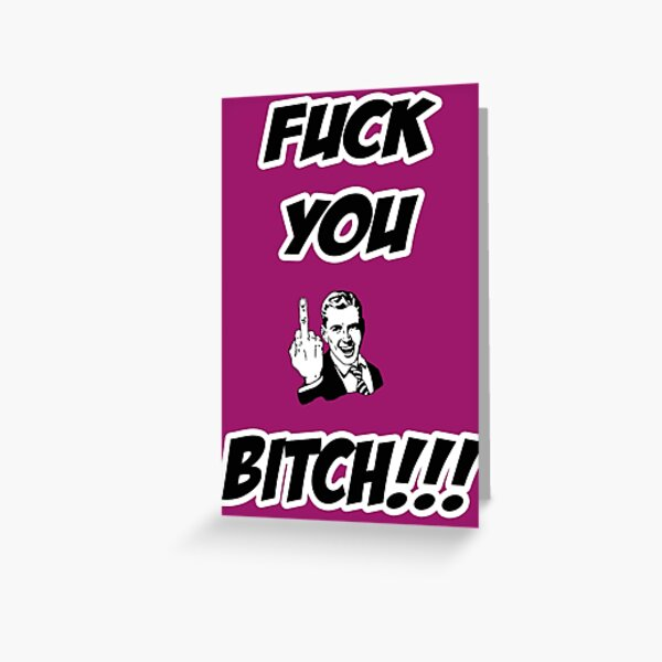 Fuck You Bitch!!! Greeting Card