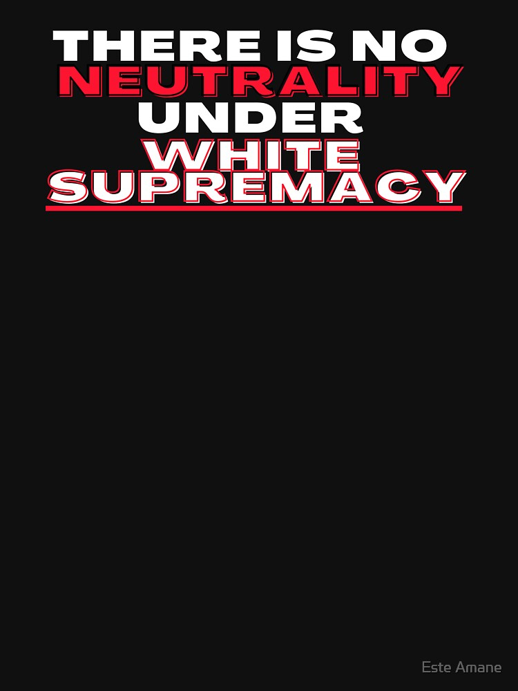 There Is No Neutrality Under White Supremacy by madalynwilliams