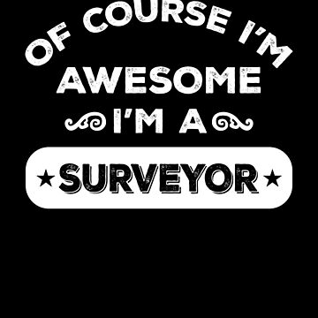 OF COURSE I'M AWESOME I'M A SURVEYOR by inkedcreation