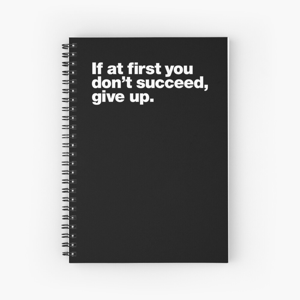 If at first you don't succeed, give up. Spiral Notebook