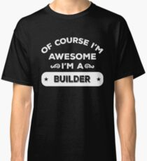 OF COURSE I'M AWESOME I'M A BUILDER Classic T-Shirt