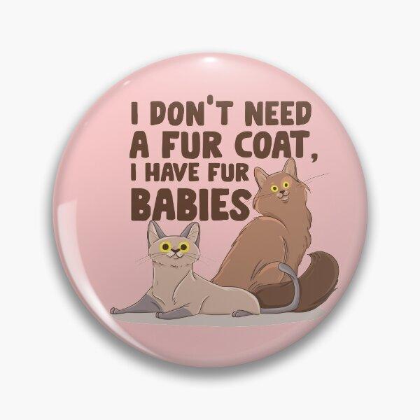 I Don't Need A Fur Coat I Have Fur Babies  Pin