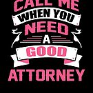 CALL ME WHEN YOU NEED A GOOD ATTORNEY by inkedcreation