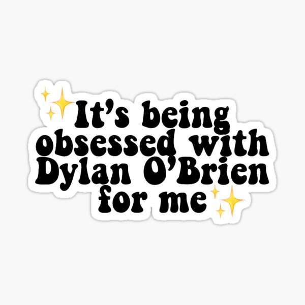 It's Being Obsessed With Dylan O'Brien For Me Sticker