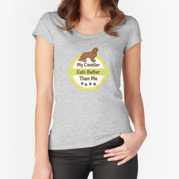 My Cavalier (Dog) Eats Better Than Me Fitted Scoop T-Shirt