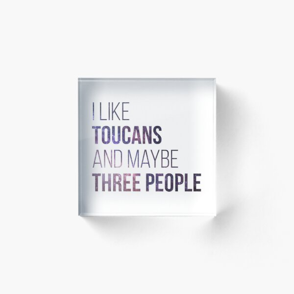 I Like Toucans And Maybe Three People Acrylic Block