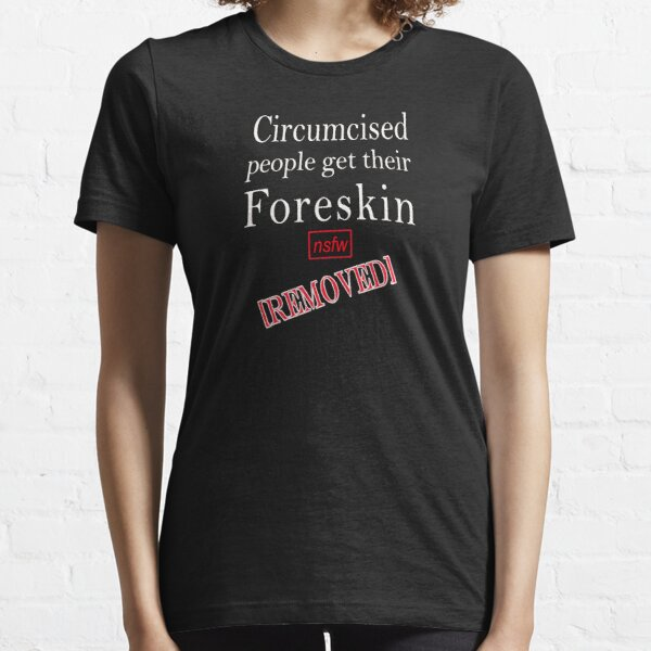Circumcised people get their foreskin...[removed] Essential T-Shirt