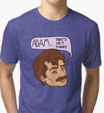 adam... that's not funny Tri-blend T-Shirt