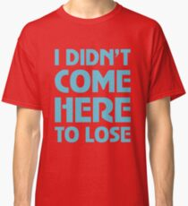 I Didnu0027t Come Here To Lose Classic T Shirt
