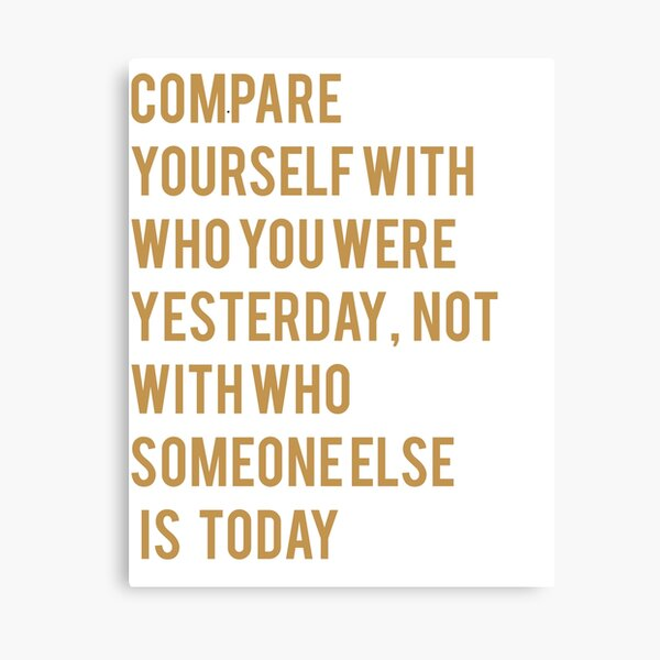 COMPARE YOURSELF WITH WHO YOU WERE YESTERDAY, NOT WITH WHO SOMEONE ELSE IS TODAY Canvas Print