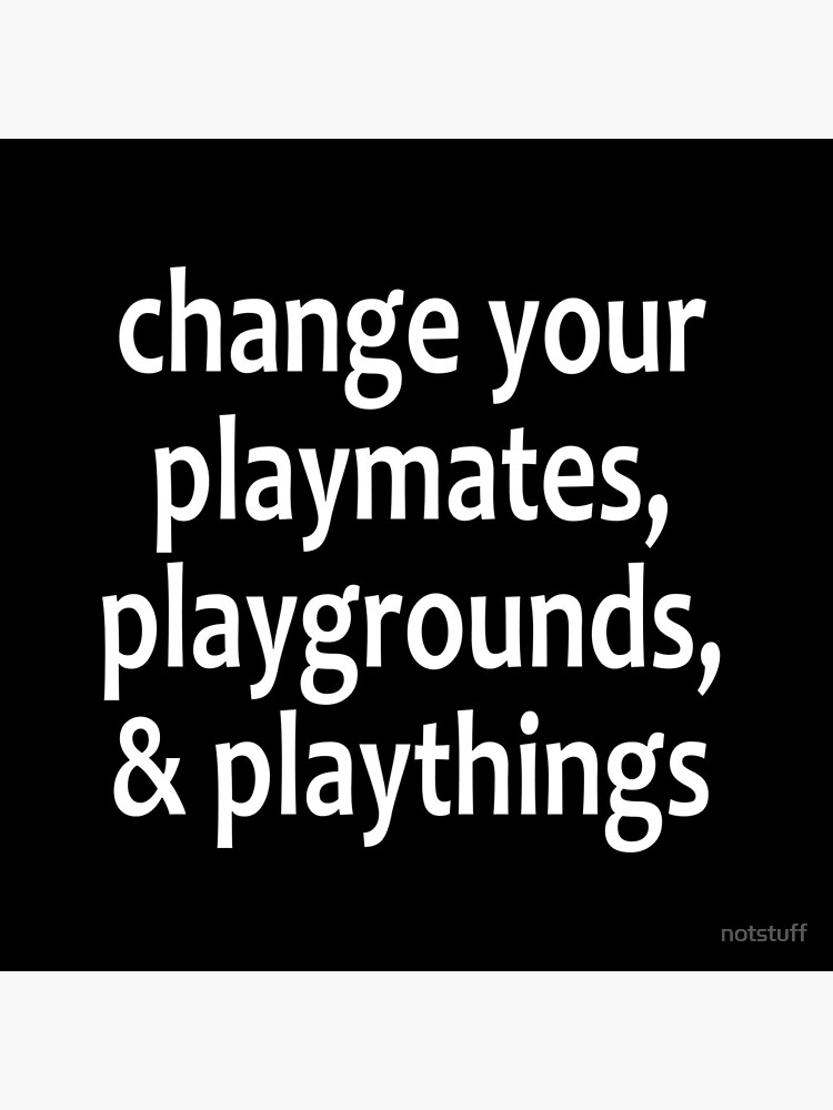 Change your playmates, playgrounds, & playthings - Alcoholics Anonymous sayings  by notstuff