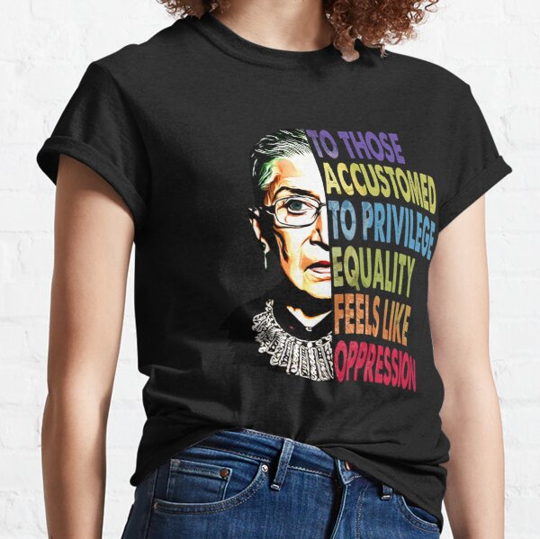 Ruth Bader Ginsburg to those accustomed to privilege equality feels like oppression RBG shirt Classic T-Shirt