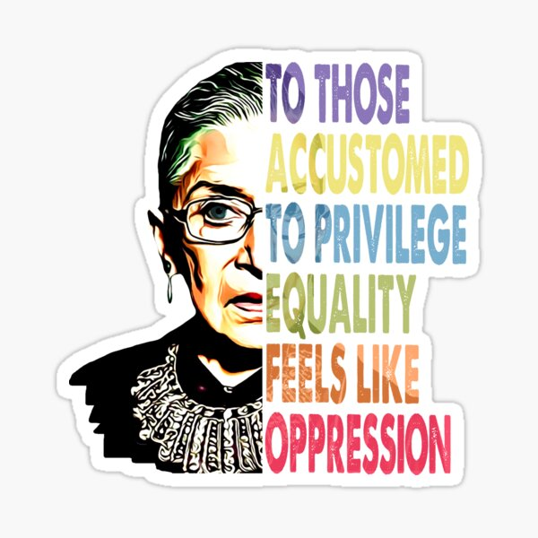 Ruth Bader Ginsburg to those accustomed to privilege equality feels like oppression RBG shirt Sticker