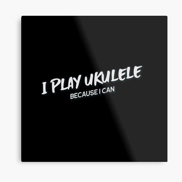 I Play Ukulele Because I Can Ukulele Design Ukulele Player Metal Print