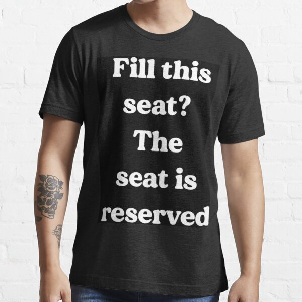 Fill this seat? The seat is reserved Essential T-Shirt