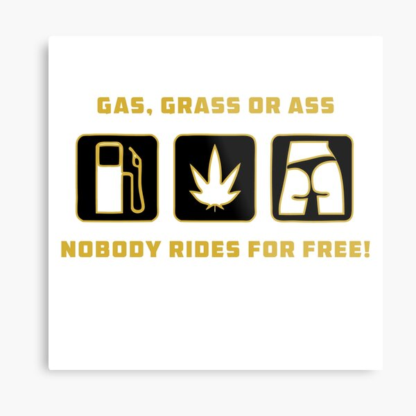 Gas, Grass or Ass, Nobody Rides For Free! Metal Print