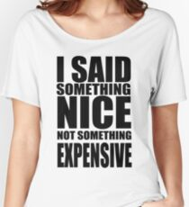 I said something nice, not something expensive! Women's Relaxed Fit T-Shirt