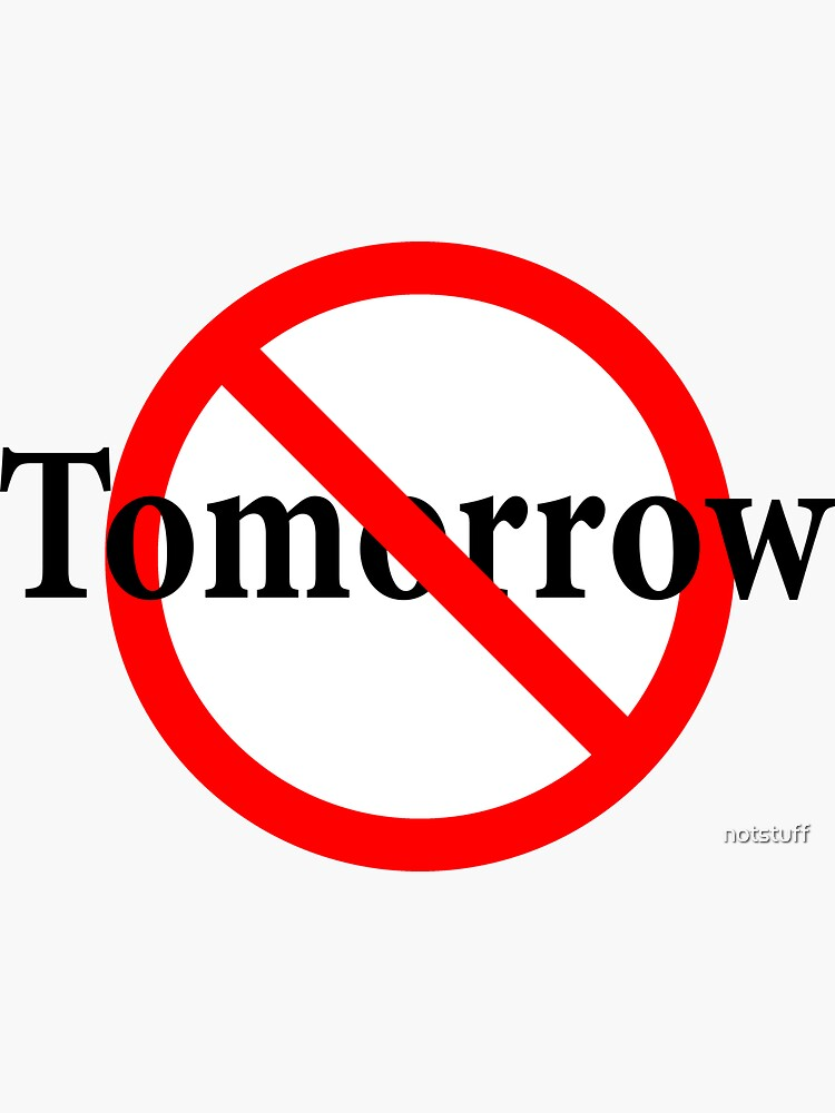 Not Tomorrow - Do It Today - Yesterday is Not Now by notstuff