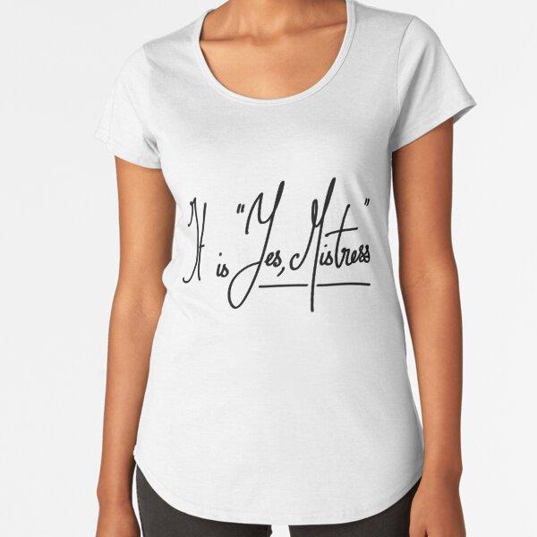 "It is ""Yes, Mistress"" Premium Scoop T-Shirt"