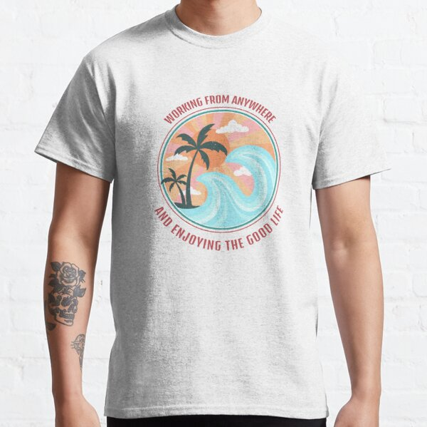 Good Life Working From Anywhere Classic T-Shirt