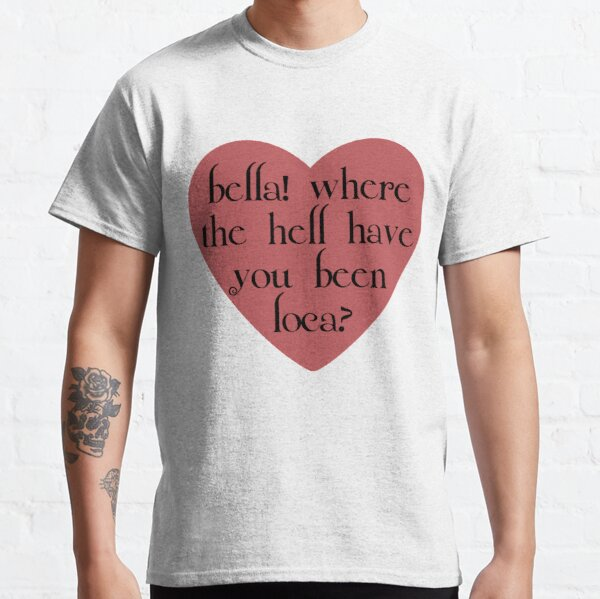 bella! where the hell have you been loca? Classic T-Shirt