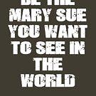 Be The Mary Sue (Bold) by HouseToAstonish