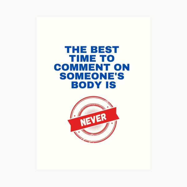 The Best Time to Comment on Someone's Body is NEVER Art Print