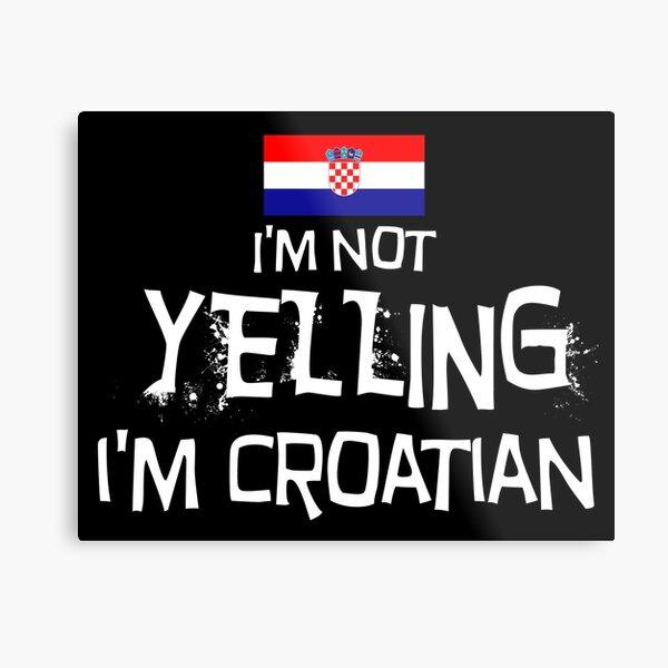 I'm Not Yelling I'm Croatian Metal Print