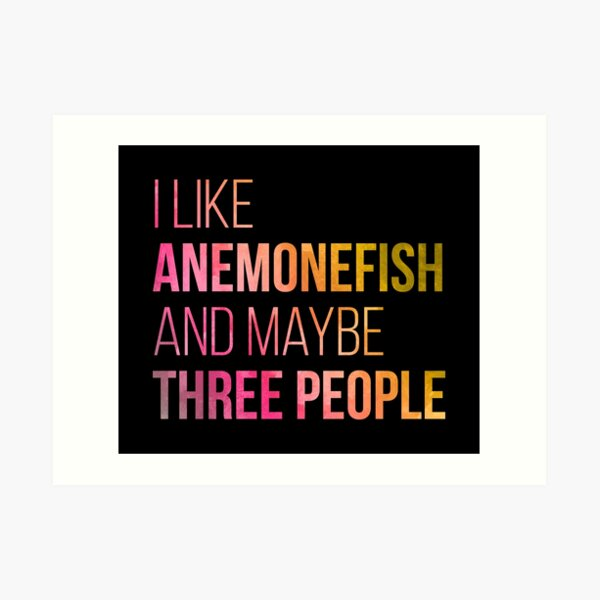 I Like Anemonefish And Maybe Three People in Watercolor Art Print