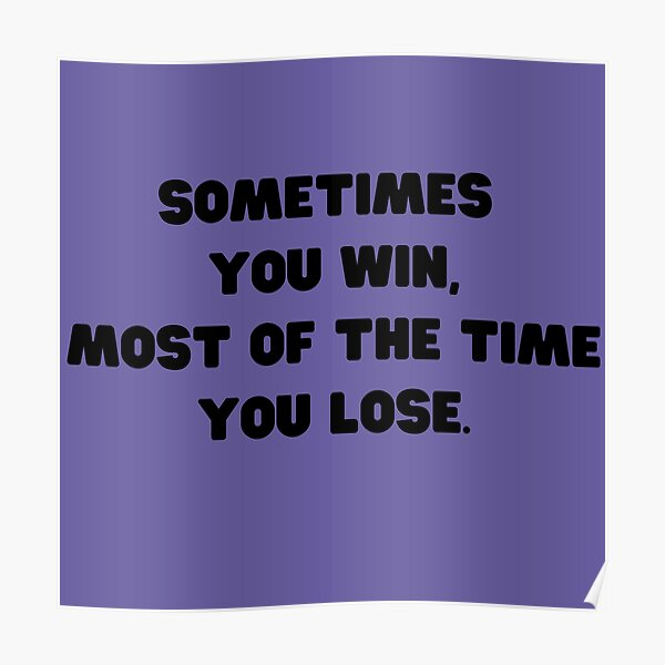 Sometimes You Win, Most of The Time You Lose Poster