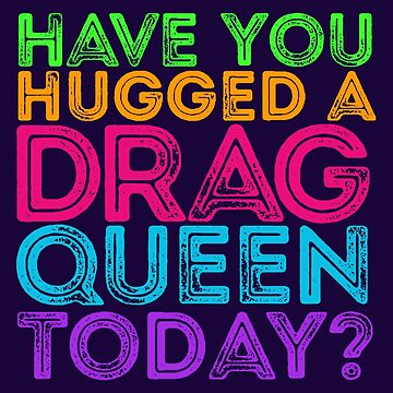 Have You Hugged A Drag Queen Today? by madradmitchell