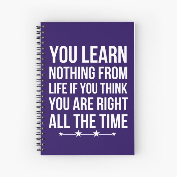 You Learn Nothing From Life If You Think You Are Right All The Time Spiral Notebook