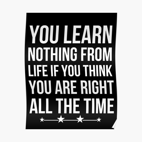 You Learn Nothing From Life If You Think You Are Right All The Time Poster