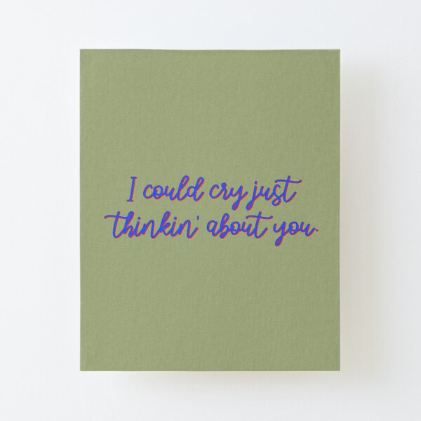 I Could Cry Just Thinkin' Bout You - Troye Design Canvas Mounted Print