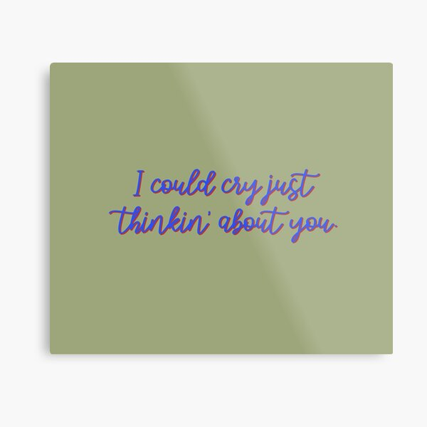 I Could Cry Just Thinkin' Bout You - Troye Design Metal Print