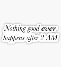 Nothing good ever happens after 2 AM Sticker